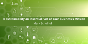 Is Sustainability an Essential Part of Your Business's Mission? - With Mark Schulhof