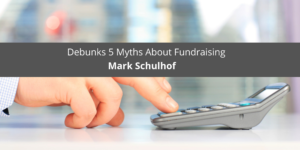 Mark Schulhof Debunks 5 Myths About Fundraising