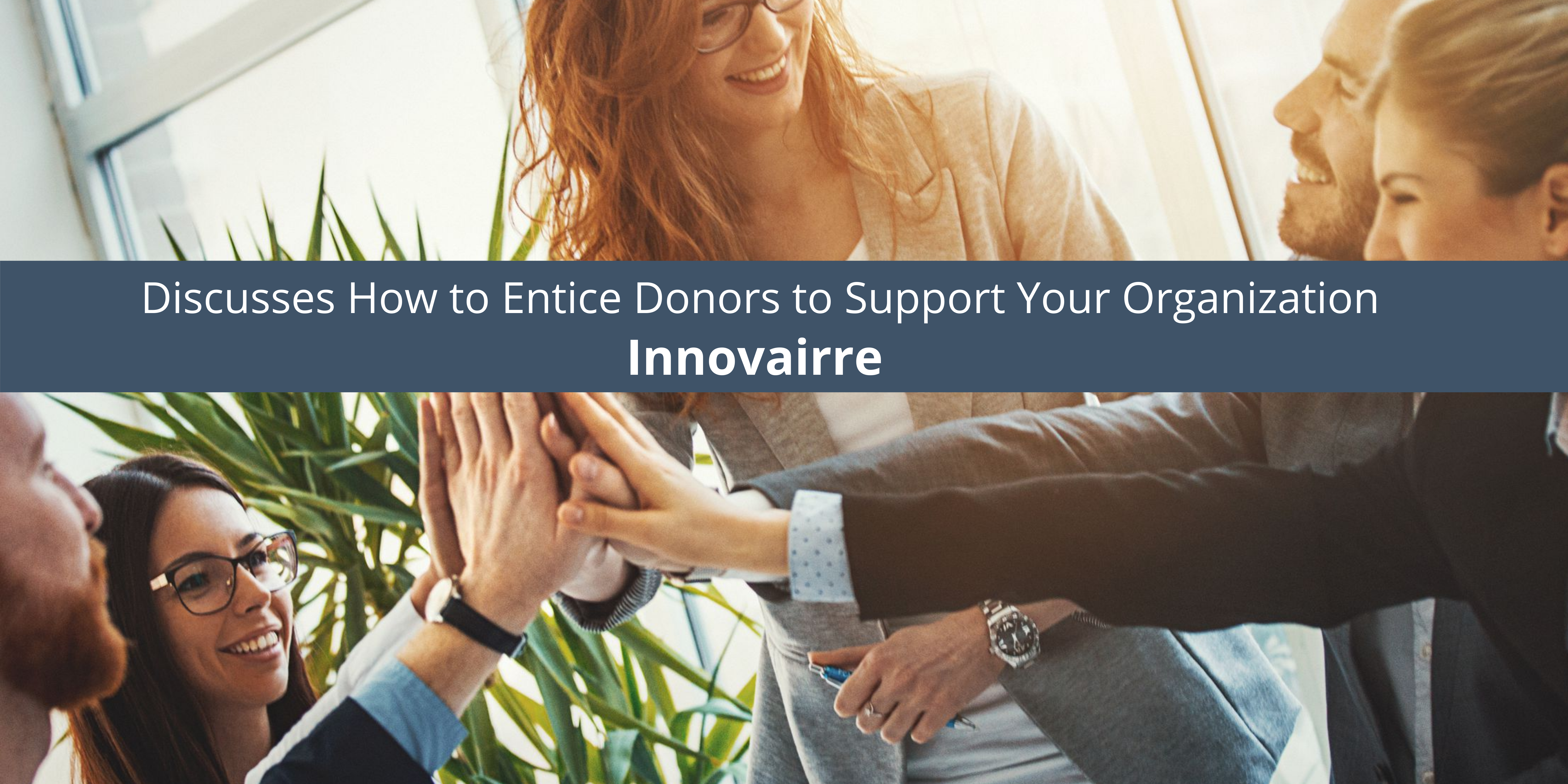 Innovairre Discusses How to Entice Donors to Support Your Organization